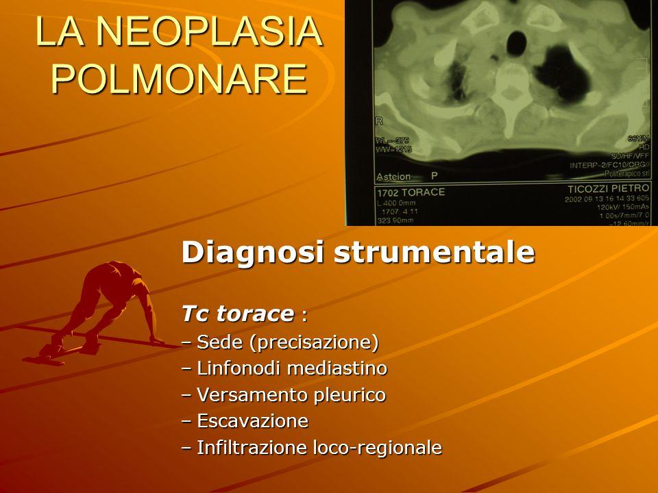 LA NEOPLASIA POLMONARE Diagnosi strumentale Tc torace : –Sede (precisazione) –Linfonodi mediastino –Versamento pleurico –Escavazione –Infiltrazione lo