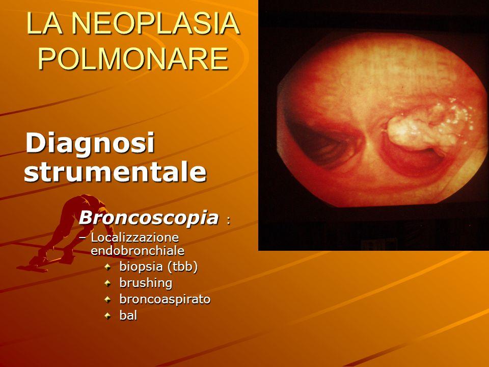 LA NEOPLASIA POLMONARE Diagnosi strumentale Diagnosi strumentale Broncoscopia : –Localizzazione endobronchiale biopsia (tbb) biopsia (tbb) brushing br