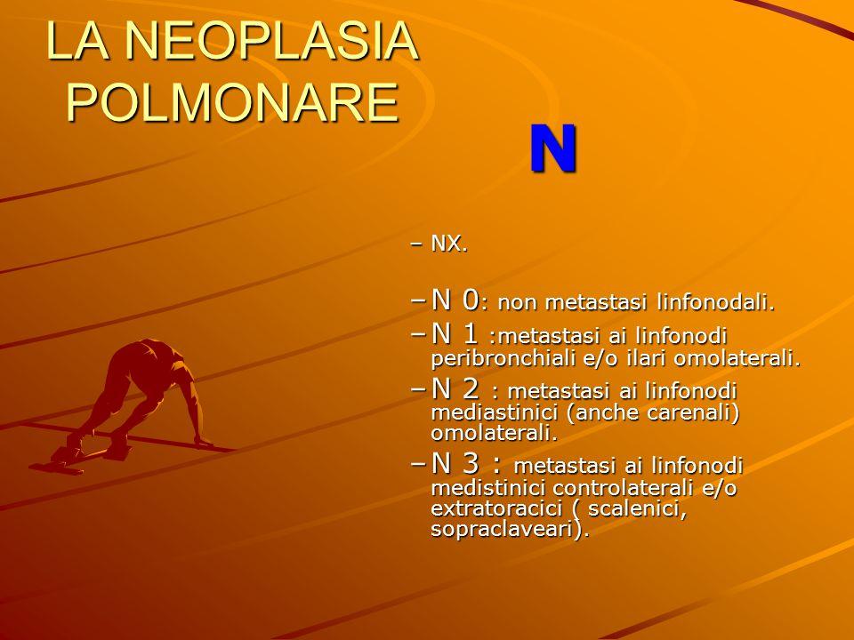 LA NEOPLASIA POLMONARE N –NX. –N 0 : non metastasi linfonodali. –N 1 :metastasi ai linfonodi peribronchiali e/o ilari omolaterali. –N 2 : metastasi ai
