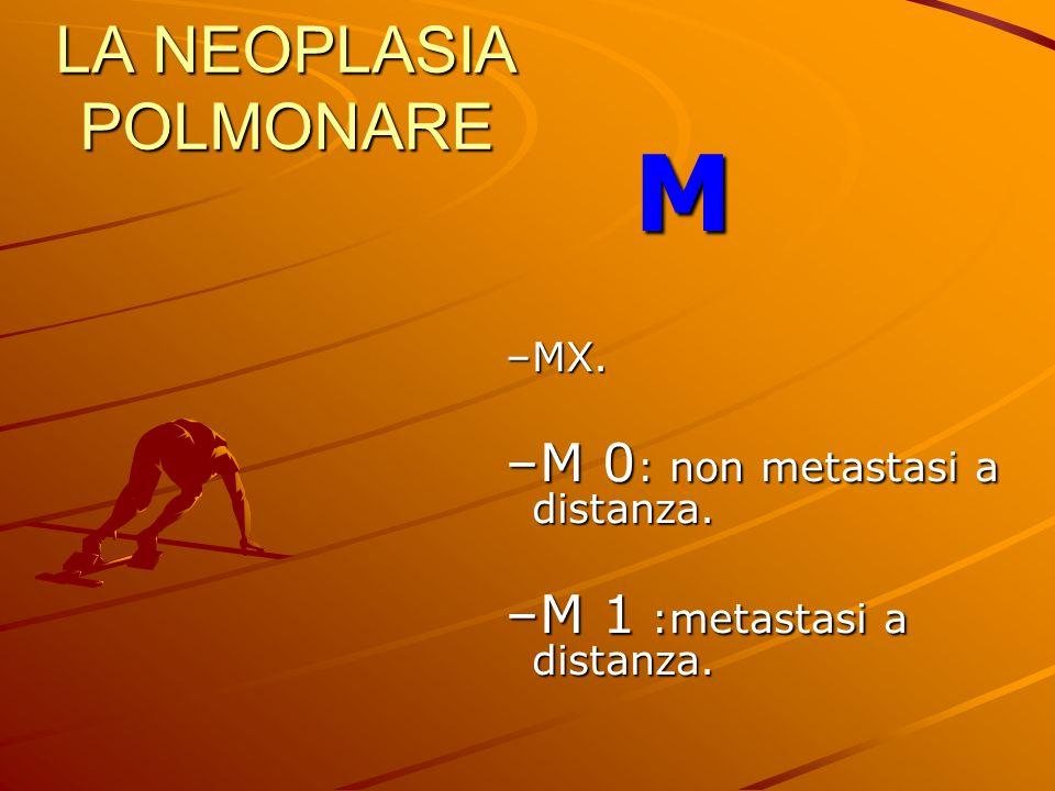 LA NEOPLASIA POLMONARE M –MX. –M 0 : non metastasi a distanza. –M 1 :metastasi a distanza.