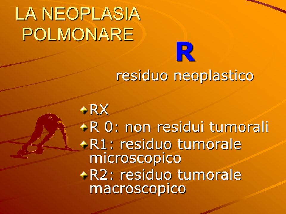 LA NEOPLASIA POLMONARE R residuo neoplastico RX R 0: non residui tumorali R1: residuo tumorale microscopico R2: residuo tumorale macroscopico