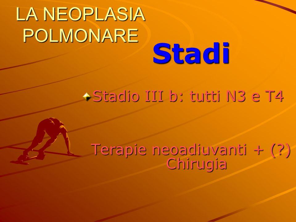 LA NEOPLASIA POLMONARE Stadi Stadio III b: tutti N3 e T4 Terapie neoadiuvanti + (?) Chirugia