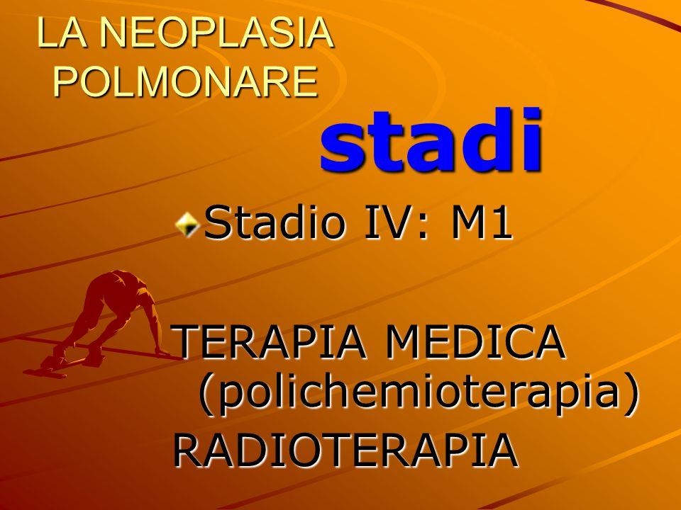LA NEOPLASIA POLMONARE stadi Stadio IV: M1 TERAPIA MEDICA (polichemioterapia) RADIOTERAPIA