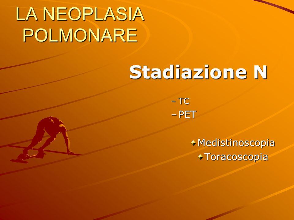 LA NEOPLASIA POLMONARE Stadiazione N Stadiazione N –TC –PET MedistinoscopiaToracoscopia