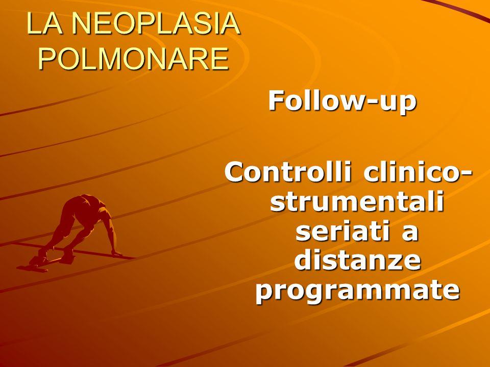 LA NEOPLASIA POLMONARE Follow-up Follow-up Controlli clinico- strumentali seriati a distanze programmate