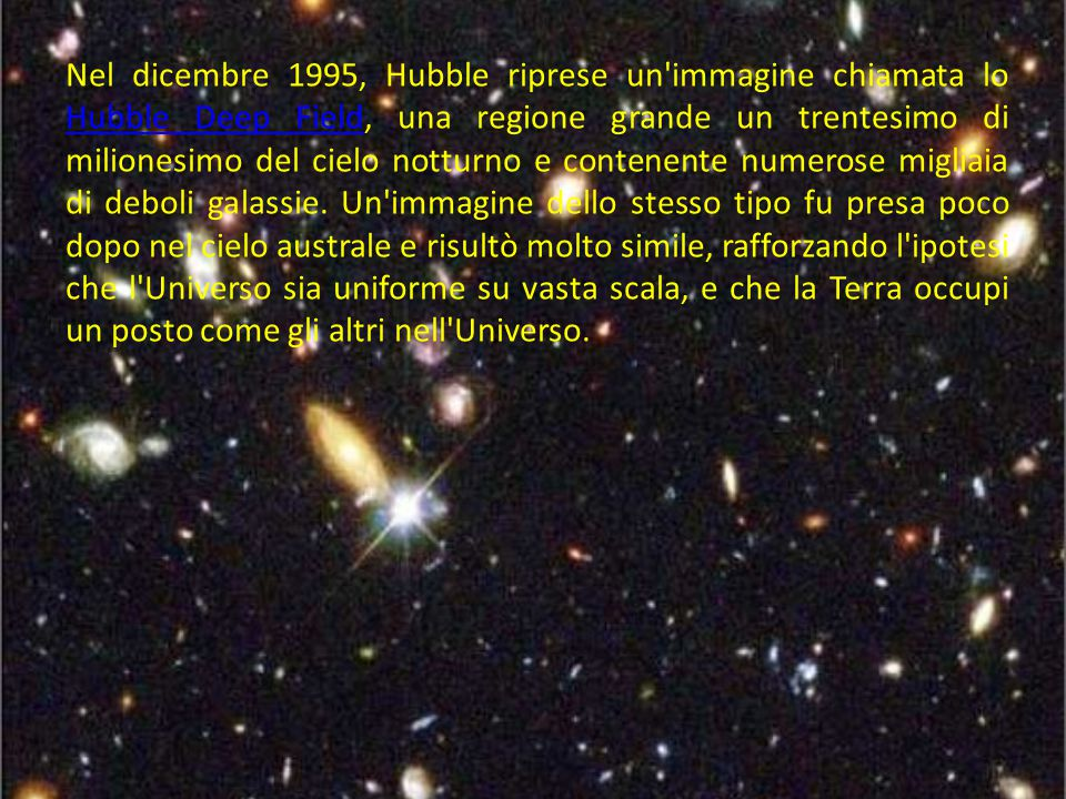 Nel dicembre 1995, Hubble riprese un immagine chiamata lo Hubble Deep Field, una regione grande un trentesimo di milionesimo del cielo notturno e contenente numerose migliaia di deboli galassie.