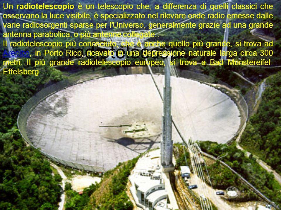 radiotelescopi Un radiotelescopio è un telescopio che, a differenza di quelli classici che osservano la luce visibile, è specializzato nel rilevare onde radio emesse dalle varie radiosorgenti sparse per l Universo, generalmente grazie ad una grande antenna parabolica, o più antenne collegate..