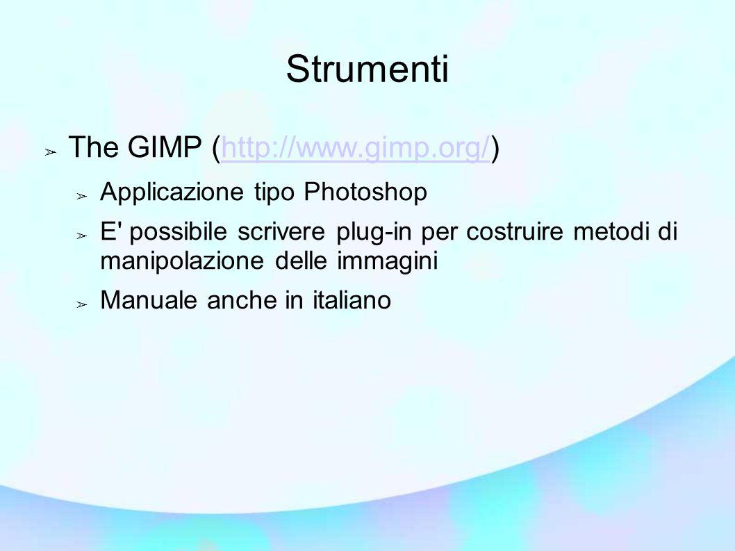 Strumenti ➢ The GIMP (http://www.gimp.org/)http://www.gimp.org/ ➢ Applicazione tipo Photoshop ➢ E possibile scrivere plug-in per costruire metodi di manipolazione delle immagini ➢ Manuale anche in italiano