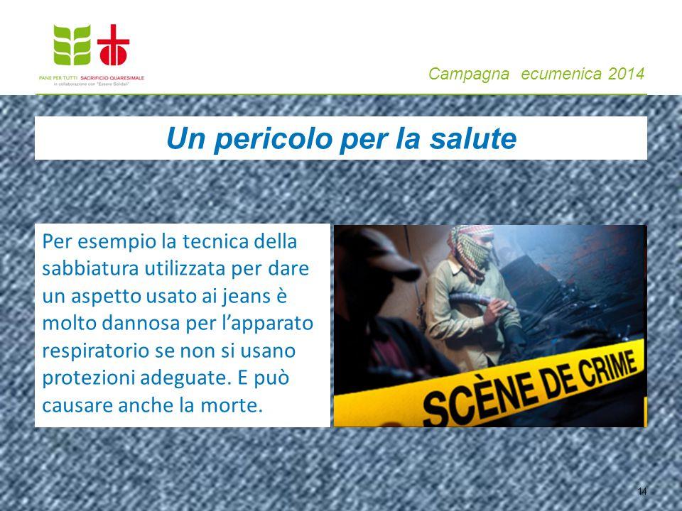 Campagna ecumenica 2014 14 Per esempio la tecnica della sabbiatura utilizzata per dare un aspetto usato ai jeans è molto dannosa per l'apparato respiratorio se non si usano protezioni adeguate.