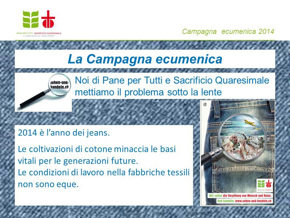 Campagna ecumenica 2014 17 La Campagna ecumenica Noi di Pane per Tutti e Sacrificio Quaresimale mettiamo il problema sotto la lente 2014 è l'anno dei jeans.