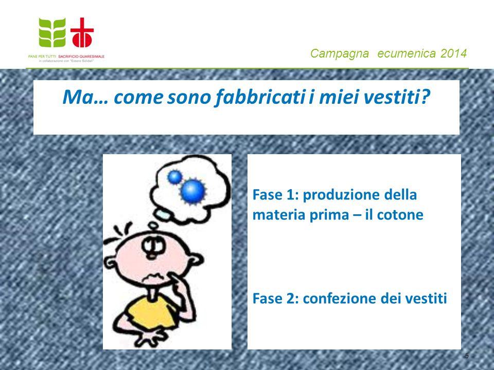 Campagna ecumenica 2014 Ma… come sono fabbricati i miei vestiti? 5 Fase 1: produzione della materia prima – il cotone Fase 2: confezione dei vestiti