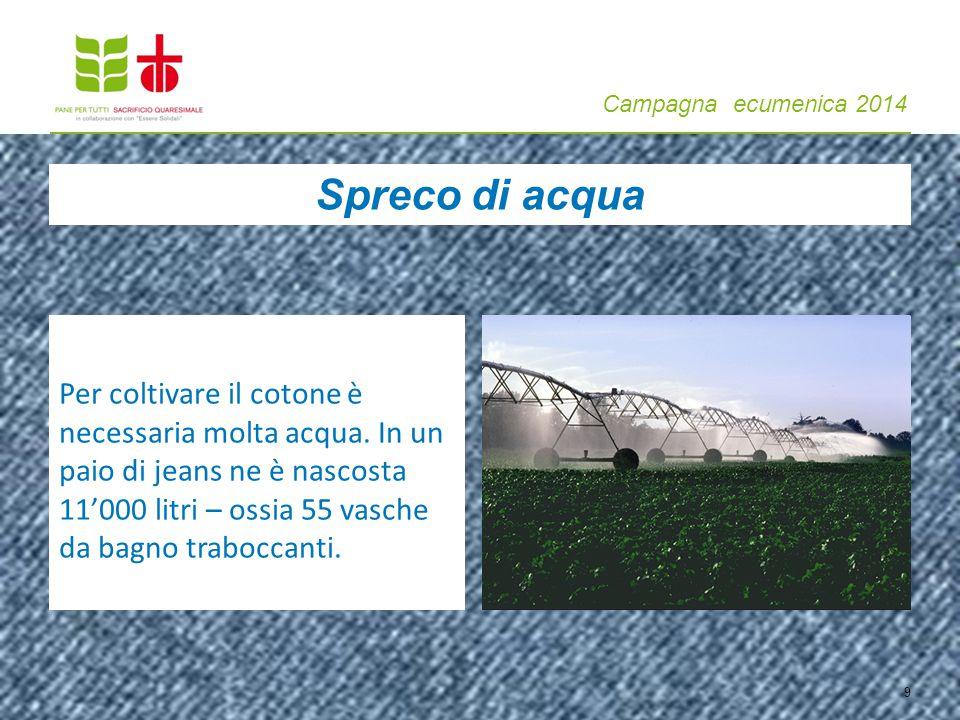 Campagna ecumenica 2014 9 Per coltivare il cotone è necessaria molta acqua. In un paio di jeans ne è nascosta 11'000 litri – ossia 55 vasche da bagno
