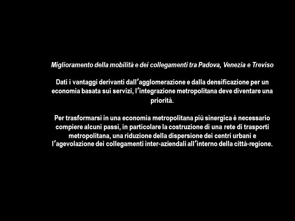 Miglioramento della mobilità e dei collegamenti tra Padova, Venezia e Treviso Dati i vantaggi derivanti dall'agglomerazione e dalla densificazione per un economia basata sui servizi, l'integrazione metropolitana deve diventare una priorità.