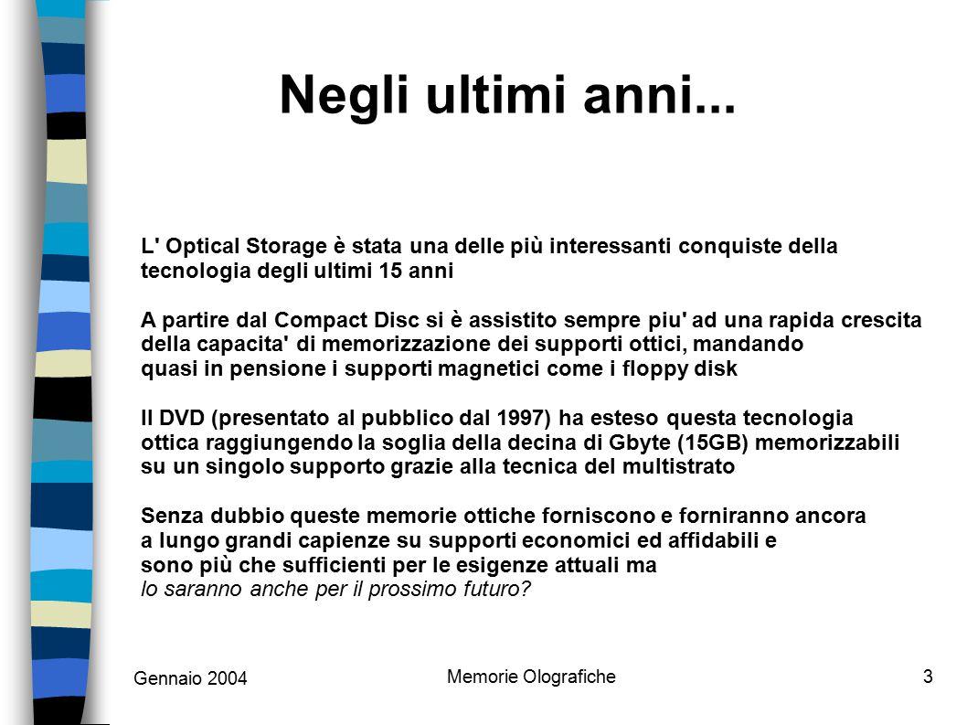 Gennaio 2004 Memorie Olografiche3 L Optical Storage è stata una delle più interessanti conquiste della tecnologia degli ultimi 15 anni A partire dal Compact Disc si è assistito sempre piu ad una rapida crescita della capacita di memorizzazione dei supporti ottici, mandando quasi in pensione i supporti magnetici come i floppy disk Il DVD (presentato al pubblico dal 1997) ha esteso questa tecnologia ottica raggiungendo la soglia della decina di Gbyte (15GB) memorizzabili su un singolo supporto grazie alla tecnica del multistrato Senza dubbio queste memorie ottiche forniscono e forniranno ancora a lungo grandi capienze su supporti economici ed affidabili e sono più che sufficienti per le esigenze attuali ma lo saranno anche per il prossimo futuro.