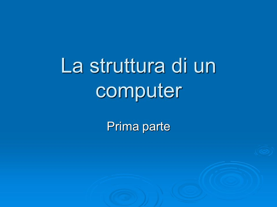 La struttura di un computer Prima parte