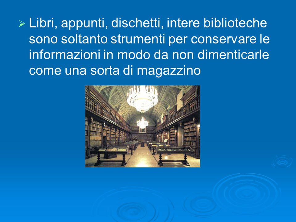   Libri, appunti, dischetti, intere biblioteche sono soltanto strumenti per conservare le informazioni in modo da non dimenticarle come una sorta di