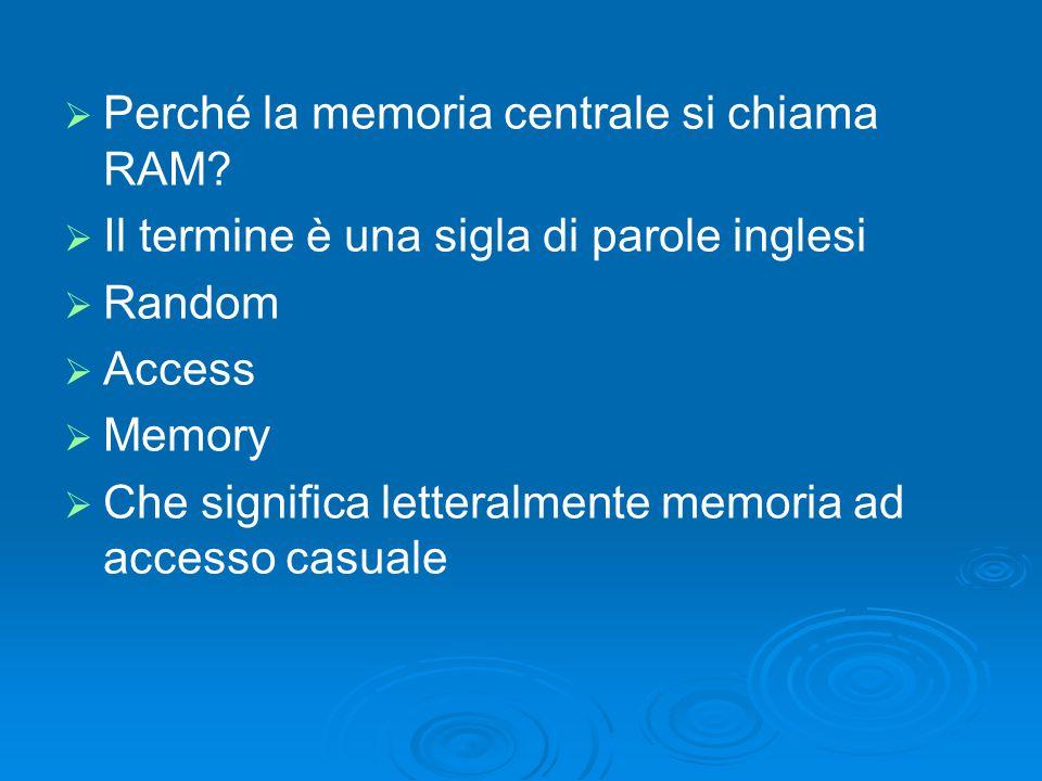   Perché la memoria centrale si chiama RAM?   Il termine è una sigla di parole inglesi   Random   Access   Memory   Che significa letteral