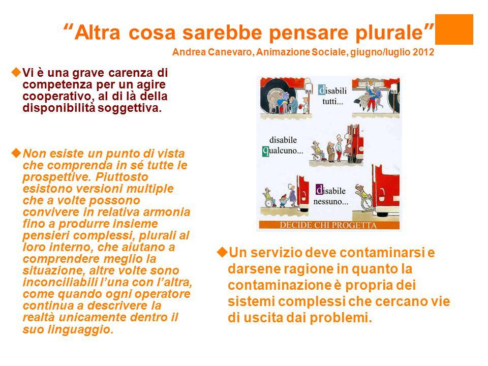 Altra cosa sarebbe pensare plurale Andrea Canevaro, Animazione Sociale, giugno/luglio 2012  Vi è una grave carenza di competenza per un agire cooperativo, al di là della disponibilità soggettiva.