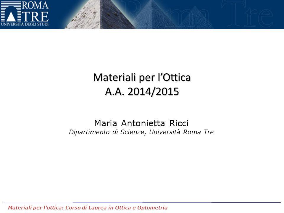 Materiali per l'Ottica A.A. 2014/2015 Maria Antonietta Ricci Dipartimento di Scienze, Università Roma Tre Materiali per l'ottica: Corso di Laurea in O