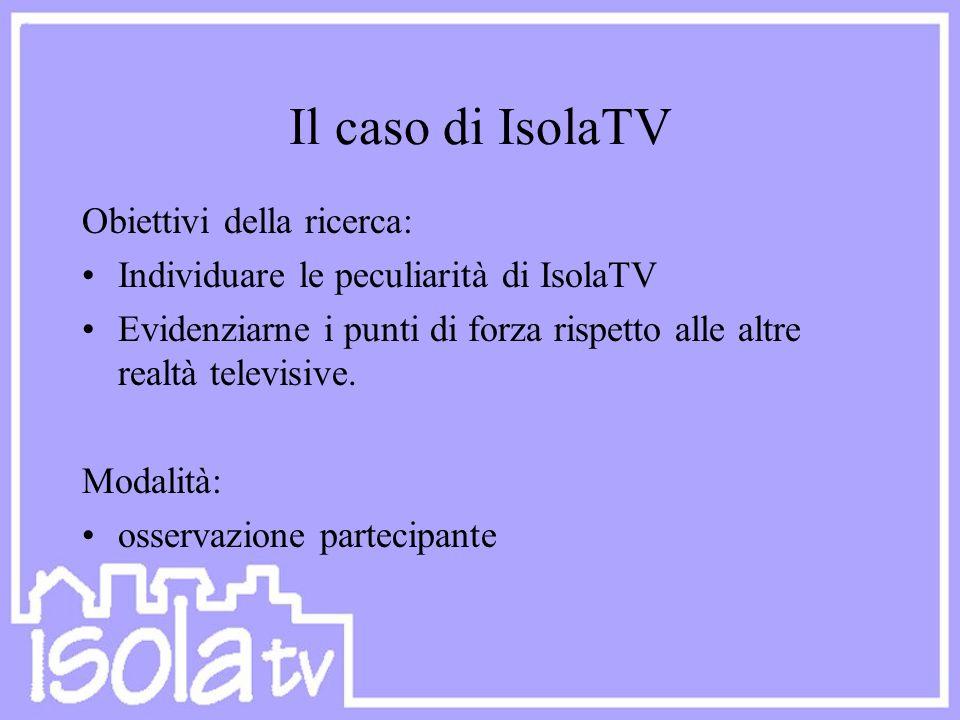 Il caso di IsolaTV Obiettivi della ricerca: Individuare le peculiarità di IsolaTV Evidenziarne i punti di forza rispetto alle altre realtà televisive.
