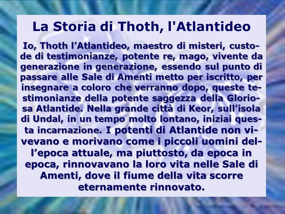 Io, Thoth l'Atlantideo, maestro di misteri, custo- de di testimonianze, potente re, mago, vivente da generazione in generazione, essendo sul punto di passare alle Sale di Amenti metto per iscritto, per insegnare a coloro che verranno dopo, queste te- stimonianze della potente saggezza della Glorio- sa Atlantide.
