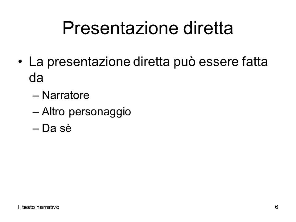 Presentazione diretta La presentazione diretta può essere fatta da –Narratore –Altro personaggio –Da sè Il testo narrativo6