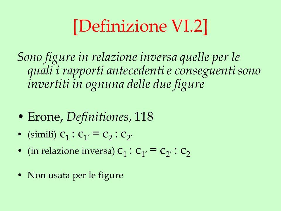 [Definizione VI.2] Sono figure in relazione inversa quelle per le quali i rapporti antecedenti e conseguenti sono invertiti in ognuna delle due figure Erone, Definitiones, 118 (simili) c 1 : c 1' = c 2 : c 2' (in relazione inversa) c 1 : c 1' = c 2' : c 2 Non usata per le figure