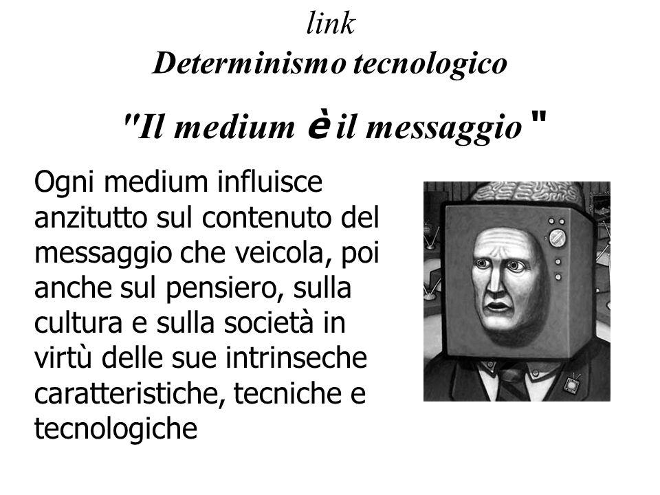 link Determinismo tecnologico Il medium è il messaggio Ogni medium influisce anzitutto sul contenuto del messaggio che veicola, poi anche sul pensiero, sulla cultura e sulla società in virtù delle sue intrinseche caratteristiche, tecniche e tecnologiche