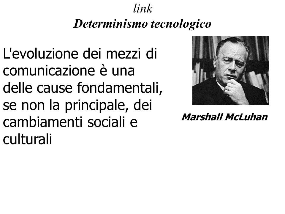 link Determinismo tecnologico L evoluzione dei mezzi di comunicazione è una delle cause fondamentali, se non la principale, dei cambiamenti sociali e culturali Marshall McLuhan