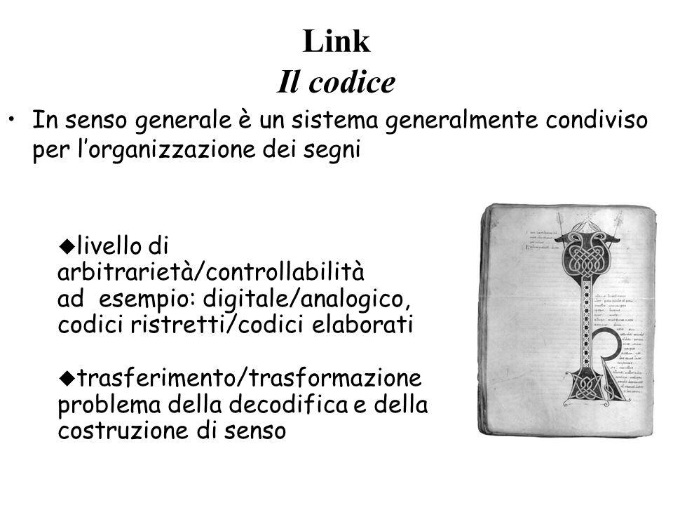 Link Il codice In senso generale è un sistema generalmente condiviso per l'organizzazione dei segni u livello di arbitrarietà/controllabilità ad esempio: digitale/analogico, codici ristretti/codici elaborati u trasferimento/trasformazione problema della decodifica e della costruzione di senso