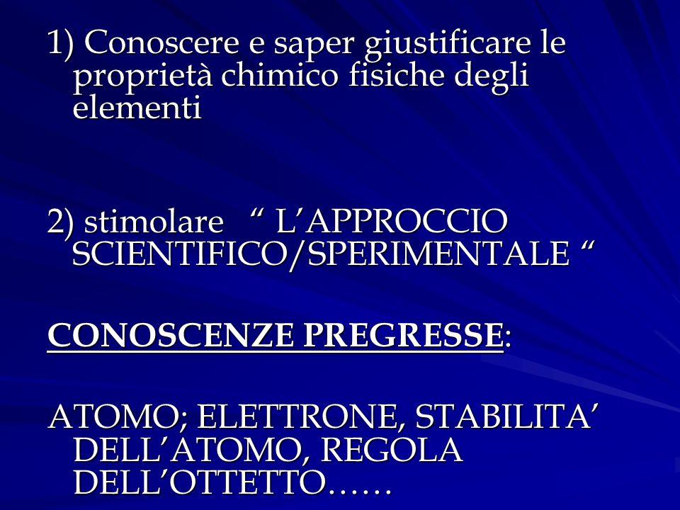 """1) Conoscere e saper giustificare le proprietà chimico fisiche degli elementi 2) stimolare """" L'APPROCCIO SCIENTIFICO/SPERIMENTALE """" CONOSCENZE PREGRES"""