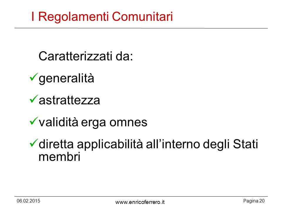 06.02.2015Pagina 20 www.enricoferrero.it I Regolamenti Comunitari Caratterizzati da: generalità astrattezza validità erga omnes diretta applicabilità all'interno degli Stati membri