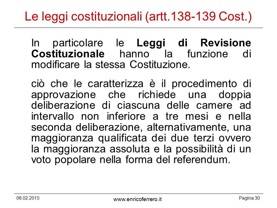 06.02.2015Pagina 30 www.enricoferrero.it Le leggi costituzionali (artt.138-139 Cost.) In particolare le Leggi di Revisione Costituzionale hanno la funzione di modificare la stessa Costituzione.