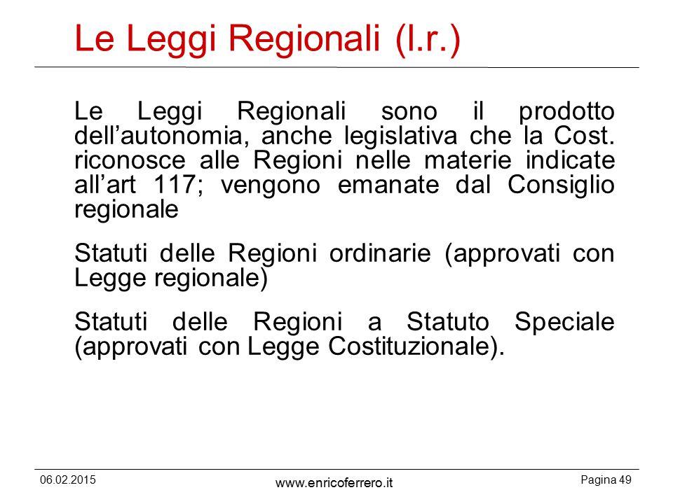 06.02.2015Pagina 49 www.enricoferrero.it Le Leggi Regionali (l.r.) Le Leggi Regionali sono il prodotto dell'autonomia, anche legislativa che la Cost.