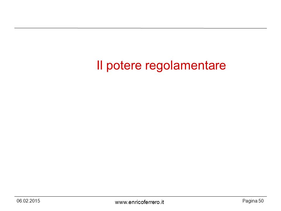 06.02.2015Pagina 50 www.enricoferrero.it Il potere regolamentare