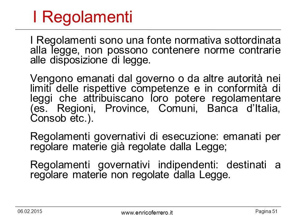 06.02.2015Pagina 51 www.enricoferrero.it I Regolamenti I Regolamenti sono una fonte normativa sottordinata alla legge, non possono contenere norme contrarie alle disposizione di legge.