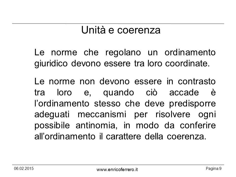 06.02.2015Pagina 9 www.enricoferrero.it Unità e coerenza Le norme che regolano un ordinamento giuridico devono essere tra loro coordinate.