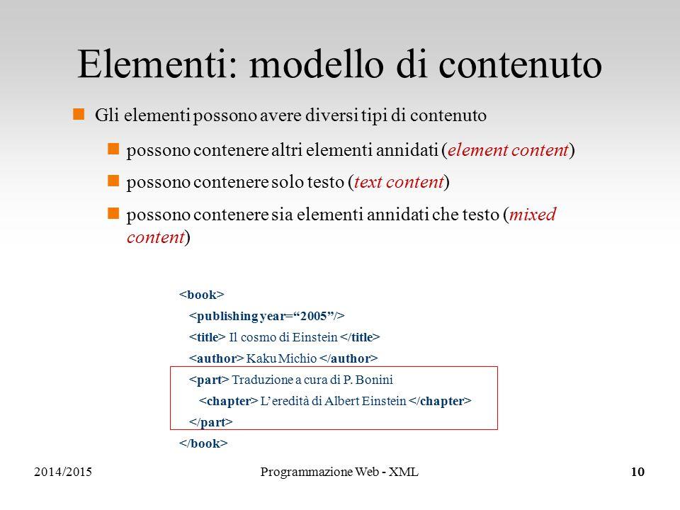 2014/2015 Elementi: modello di contenuto Gli elementi possono avere diversi tipi di contenuto possono contenere altri elementi annidati (element content) possono contenere solo testo (text content) possono contenere sia elementi annidati che testo (mixed content) Il cosmo di Einstein Kaku Michio Traduzione a cura di P.