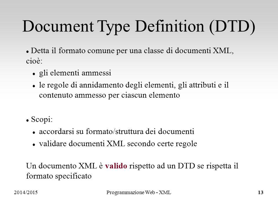 2014/2015 Document Type Definition (DTD) Detta il formato comune per una classe di documenti XML, cioè: gli elementi ammessi le regole di annidamento degli elementi, gli attributi e il contenuto ammesso per ciascun elemento Scopi: accordarsi su formato/struttura dei documenti validare documenti XML secondo certe regole Un documento XML è valido rispetto ad un DTD se rispetta il formato specificato 13Programmazione Web - XML13