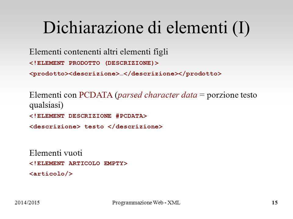 2014/2015 Dichiarazione di elementi (I) 15 Elementi contenenti altri elementi figli … Elementi con PCDATA (parsed character data = porzione testo qualsiasi) testo Elementi vuoti Programmazione Web - XML15