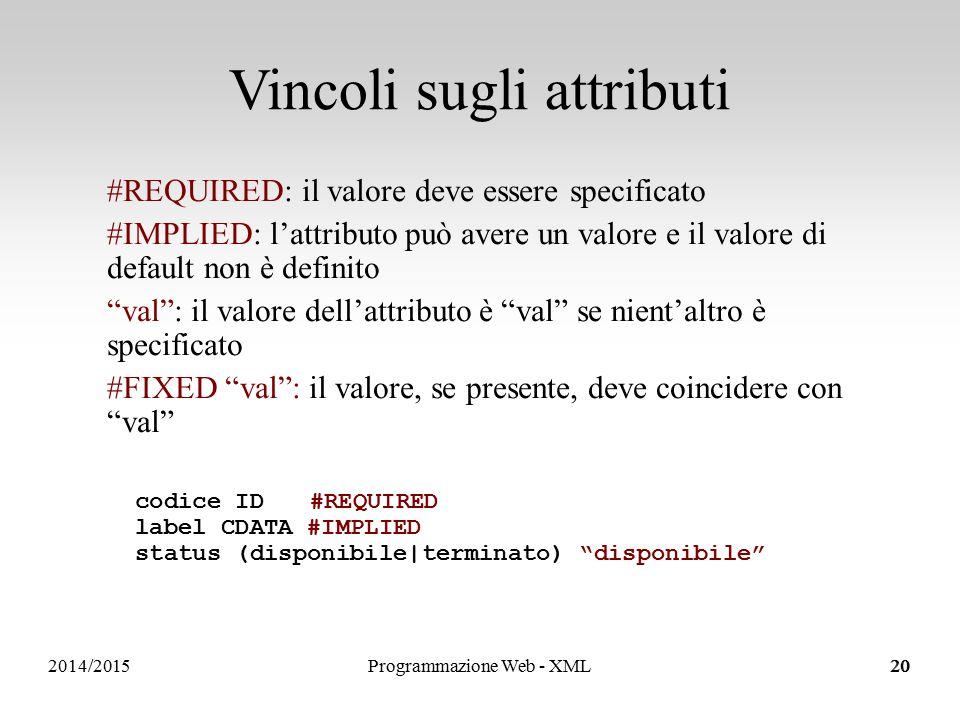2014/2015 Vincoli sugli attributi 20 #REQUIRED: il valore deve essere specificato #IMPLIED: l'attributo può avere un valore e il valore di default non è definito val : il valore dell'attributo è val se nient'altro è specificato #FIXED val : il valore, se presente, deve coincidere con val codice ID #REQUIRED label CDATA #IMPLIED status (disponibile|terminato) disponibile Programmazione Web - XML20