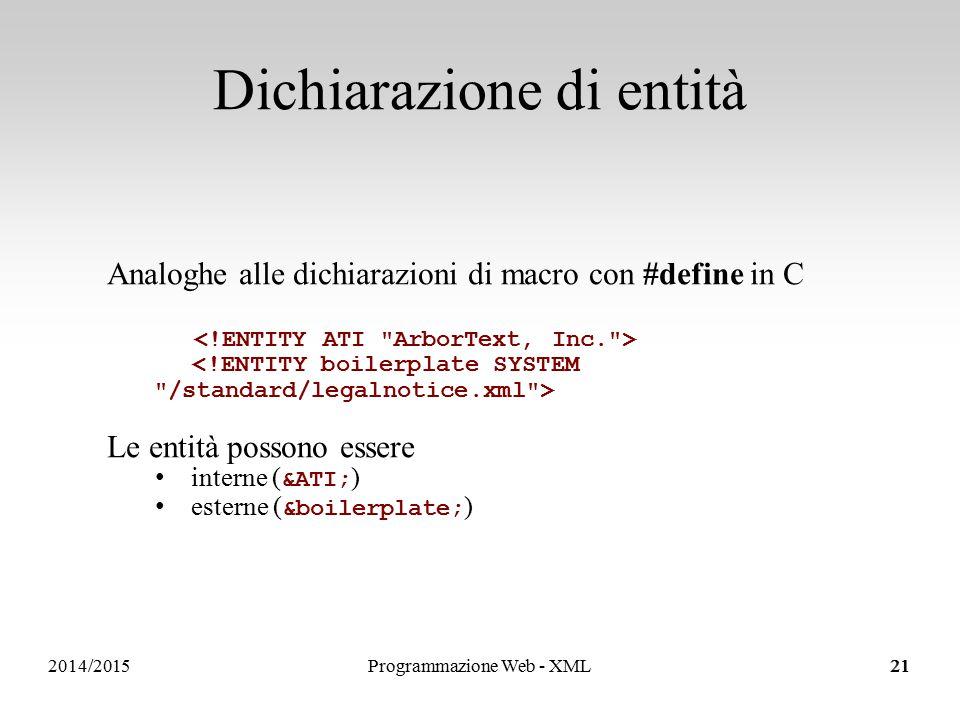 2014/2015 Dichiarazione di entità 21 Analoghe alle dichiarazioni di macro con #define in C Le entità possono essere interne ( &ATI; ) esterne ( &boilerplate; ) Programmazione Web - XML21