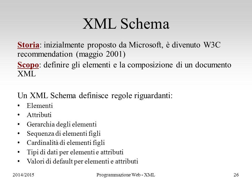 Sistemi Informativi e Servizi Storia: inizialmente proposto da Microsoft, è divenuto W3C recommendation (maggio 2001) Scopo: definire gli elementi e la composizione di un documento XML Un XML Schema definisce regole riguardanti: Elementi Attributi Gerarchia degli elementi Sequenza di elementi figli Cardinalità di elementi figli Tipi di dati per elementi e attributi Valori di default per elementi e attributi XML Schema 2014/2015Programmazione Web - XML26