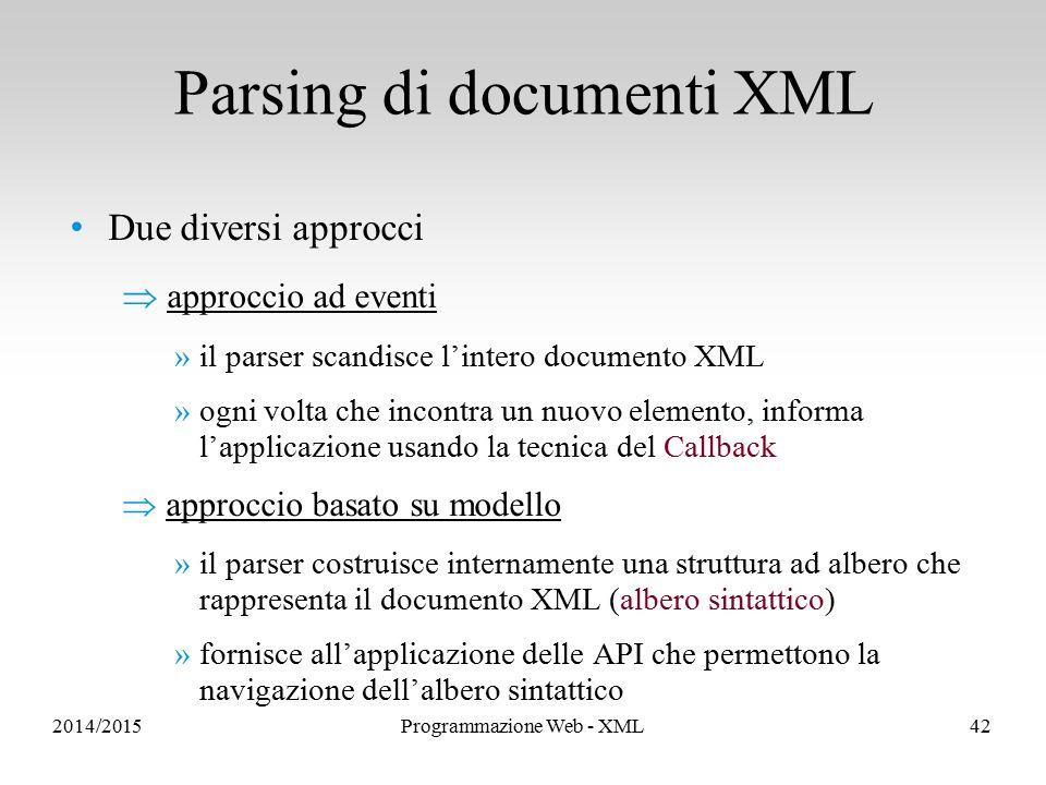 Due diversi approcci  approccio ad eventi »il parser scandisce l'intero documento XML »ogni volta che incontra un nuovo elemento, informa l'applicazione usando la tecnica del Callback  approccio basato su modello »il parser costruisce internamente una struttura ad albero che rappresenta il documento XML (albero sintattico) »fornisce all'applicazione delle API che permettono la navigazione dell'albero sintattico Parsing di documenti XML 2014/2015Programmazione Web - XML42