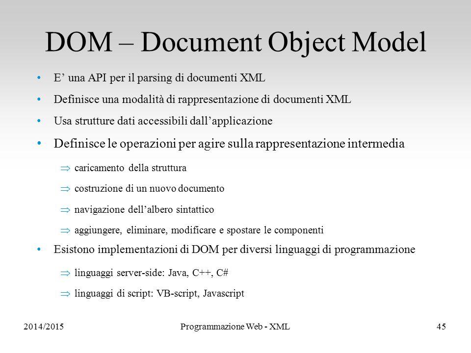 E' una API per il parsing di documenti XML Definisce una modalità di rappresentazione di documenti XML Usa strutture dati accessibili dall'applicazione Definisce le operazioni per agire sulla rappresentazione intermedia  caricamento della struttura  costruzione di un nuovo documento  navigazione dell'albero sintattico  aggiungere, eliminare, modificare e spostare le componenti Esistono implementazioni di DOM per diversi linguaggi di programmazione  linguaggi server-side: Java, C++, C#  linguaggi di script: VB-script, Javascript DOM – Document Object Model 2014/2015Programmazione Web - XML45
