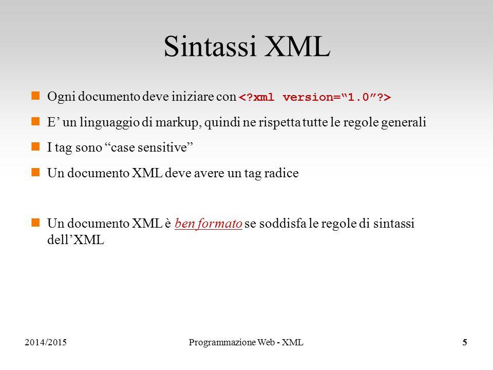 2014/2015 Sintassi XML Ogni documento deve iniziare con E' un linguaggio di markup, quindi ne rispetta tutte le regole generali I tag sono case sensitive Un documento XML deve avere un tag radice Un documento XML è ben formato se soddisfa le regole di sintassi dell'XML 5Programmazione Web - XML5