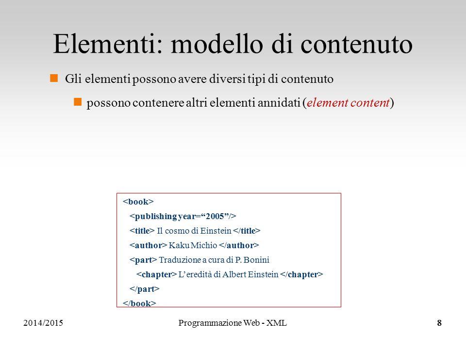 2014/2015 Elementi: modello di contenuto Gli elementi possono avere diversi tipi di contenuto possono contenere altri elementi annidati (element content) possono contenere solo testo (text content) Il cosmo di Einstein Kaku Michio Traduzione a cura di P.