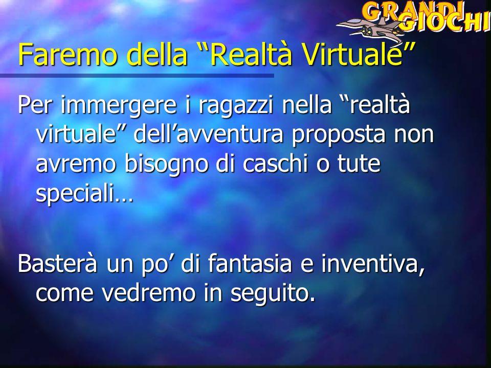 Faremo della Realtà Virtuale Per immergere i ragazzi nella realtà virtuale dell'avventura proposta non avremo bisogno di caschi o tute speciali… Basterà un po' di fantasia e inventiva, come vedremo in seguito.