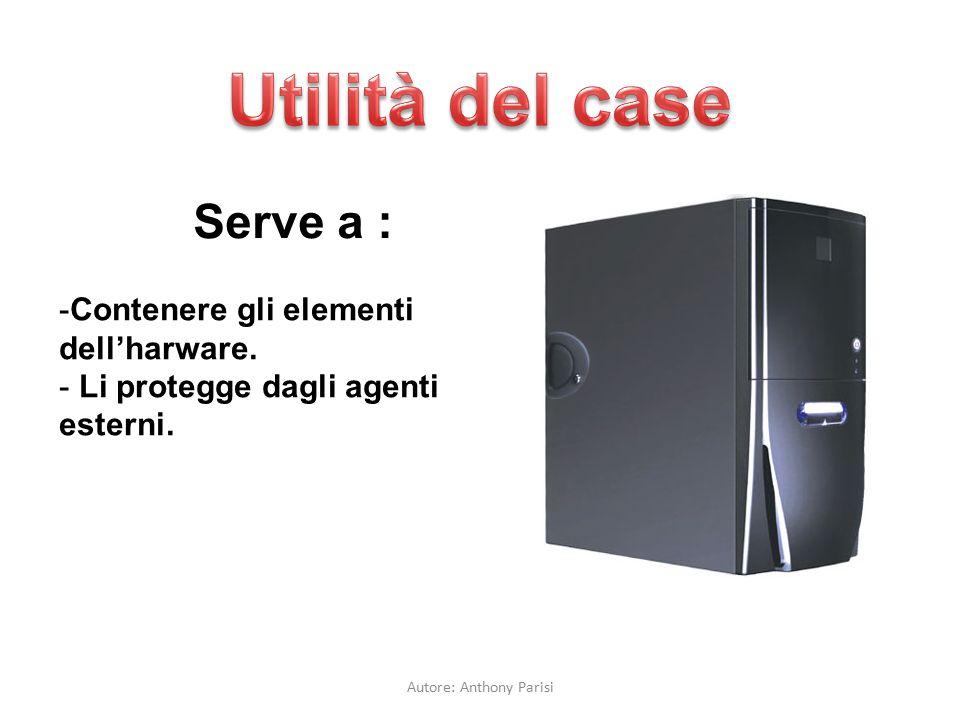 Serve a : -Contenere gli elementi dell'harware. - Li protegge dagli agenti esterni. Autore: Anthony Parisi