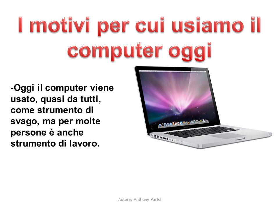 -Oggi il computer viene usato, quasi da tutti, come strumento di svago, ma per molte persone è anche strumento di lavoro. Autore: Anthony Parisi